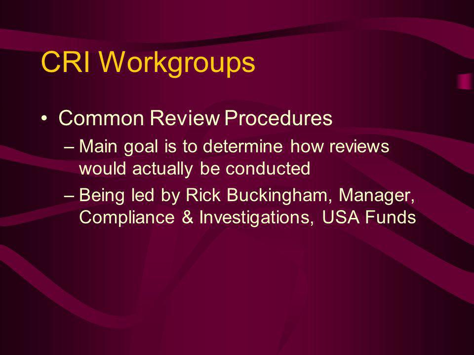 CRI Workgroups Common Review Procedures –Main goal is to determine how reviews would actually be conducted –Being led by Rick Buckingham, Manager, Compliance & Investigations, USA Funds