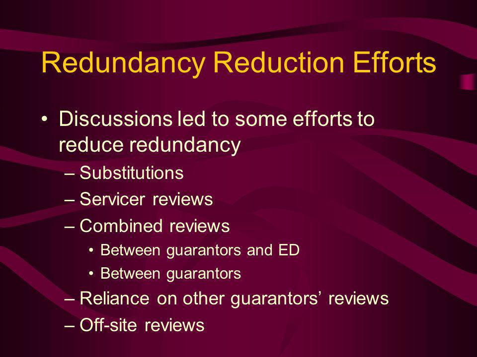 Redundancy Reduction Efforts Discussions led to some efforts to reduce redundancy –Substitutions –Servicer reviews –Combined reviews Between guarantors and ED Between guarantors –Reliance on other guarantors reviews –Off-site reviews