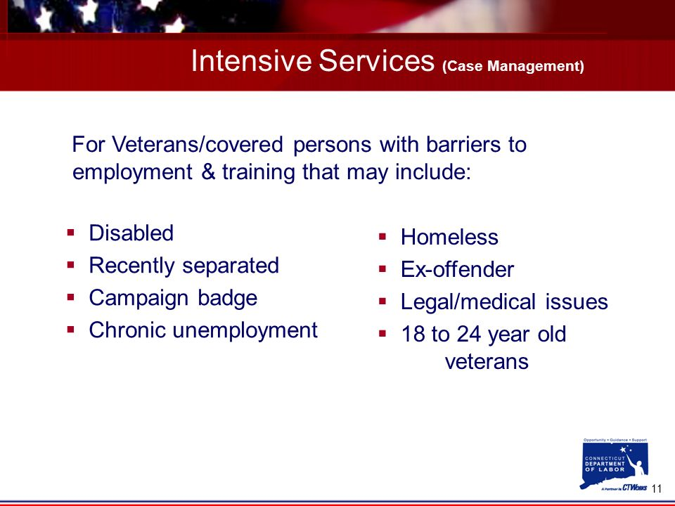 11 Intensive Services (Case Management) Disabled Recently separated Campaign badge Chronic unemployment For Veterans/covered persons with barriers to employment & training that may include: Homeless Ex-offender Legal/medical issues 18 to 24 year old veterans