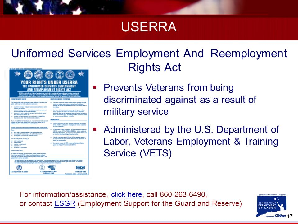 17 USERRA Uniformed Services Employment And Reemployment Rights Act Prevents Veterans from being discriminated against as a result of military service Administered by the U.S.