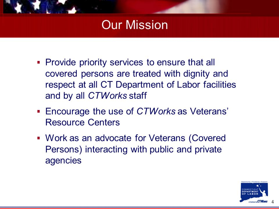 4 Provide priority services to ensure that all covered persons are treated with dignity and respect at all CT Department of Labor facilities and by all CTWorks staff Encourage the use of CTWorks as Veterans Resource Centers Work as an advocate for Veterans (Covered Persons) interacting with public and private agencies