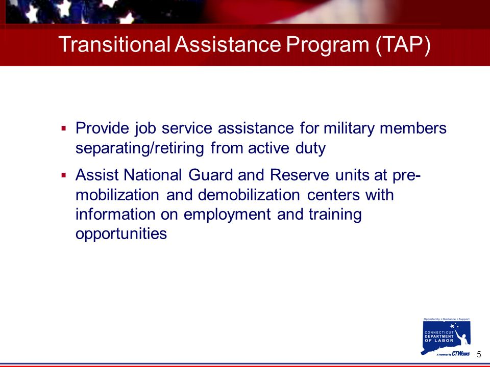 5 Provide job service assistance for military members separating/retiring from active duty Assist National Guard and Reserve units at pre- mobilization and demobilization centers with information on employment and training opportunities Transitional Assistance Program (TAP)