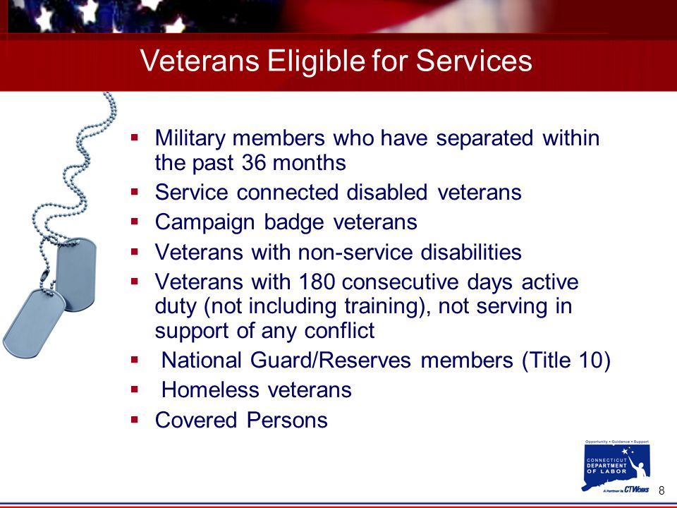 8 Military members who have separated within the past 36 months Service connected disabled veterans Campaign badge veterans Veterans with non-service disabilities Veterans with 180 consecutive days active duty (not including training), not serving in support of any conflict National Guard/Reserves members (Title 10) Homeless veterans Covered Persons Veterans Eligible for Services