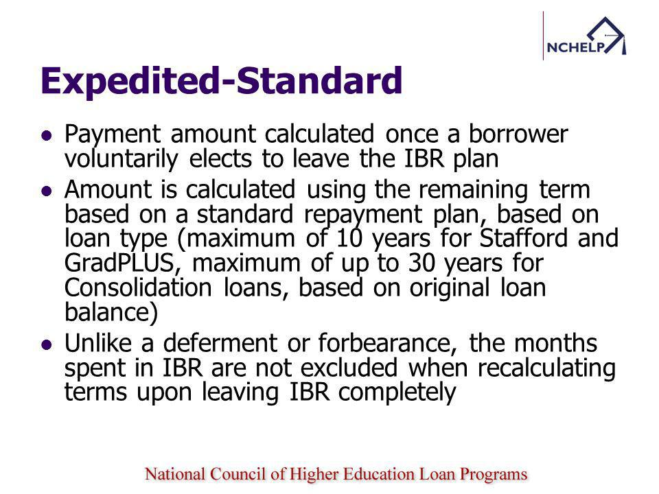 Expedited-Standard Payment amount calculated once a borrower voluntarily elects to leave the IBR plan Amount is calculated using the remaining term based on a standard repayment plan, based on loan type (maximum of 10 years for Stafford and GradPLUS, maximum of up to 30 years for Consolidation loans, based on original loan balance) Unlike a deferment or forbearance, the months spent in IBR are not excluded when recalculating terms upon leaving IBR completely
