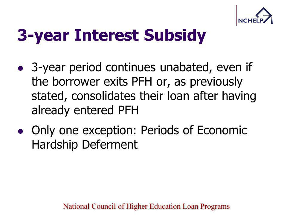 3-year Interest Subsidy 3-year period continues unabated, even if the borrower exits PFH or, as previously stated, consolidates their loan after having already entered PFH Only one exception: Periods of Economic Hardship Deferment