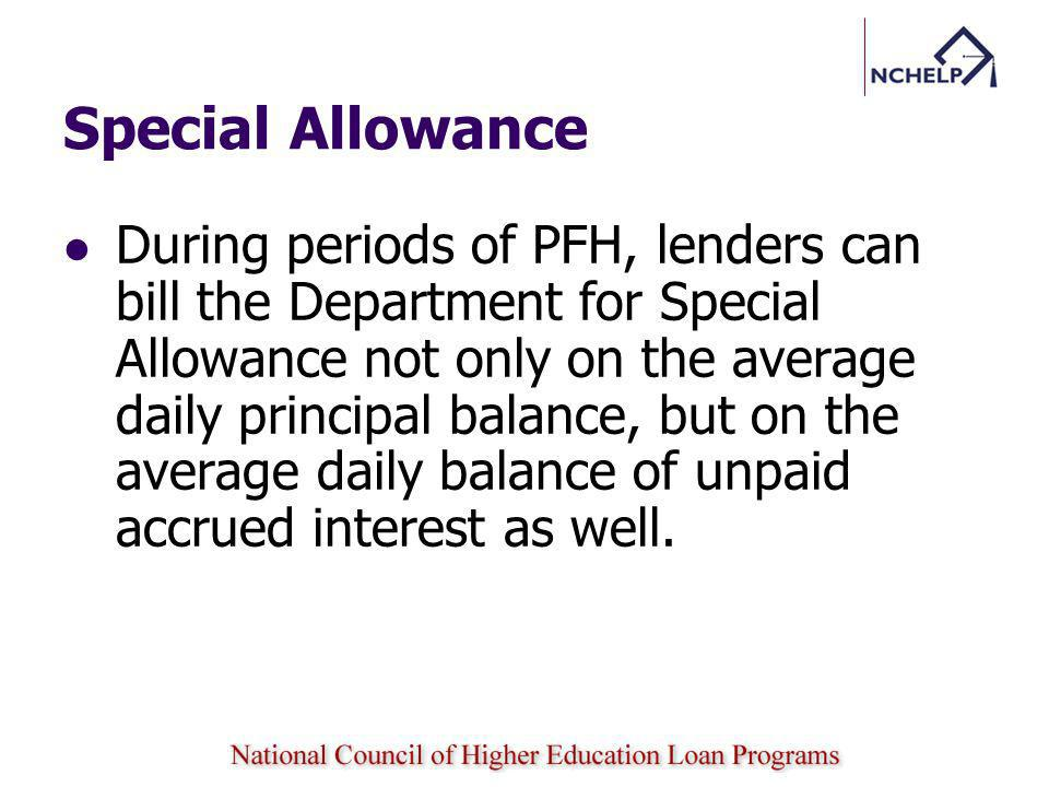 Special Allowance During periods of PFH, lenders can bill the Department for Special Allowance not only on the average daily principal balance, but on the average daily balance of unpaid accrued interest as well.