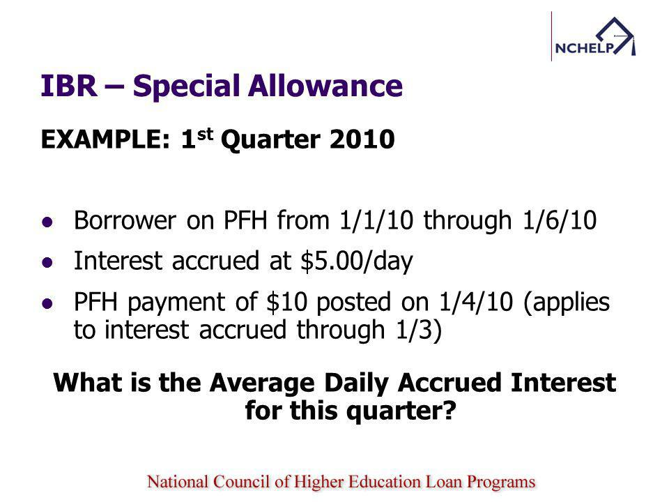 IBR – Special Allowance EXAMPLE: 1 st Quarter 2010 Borrower on PFH from 1/1/10 through 1/6/10 Interest accrued at $5.00/day PFH payment of $10 posted on 1/4/10 (applies to interest accrued through 1/3) What is the Average Daily Accrued Interest for this quarter?