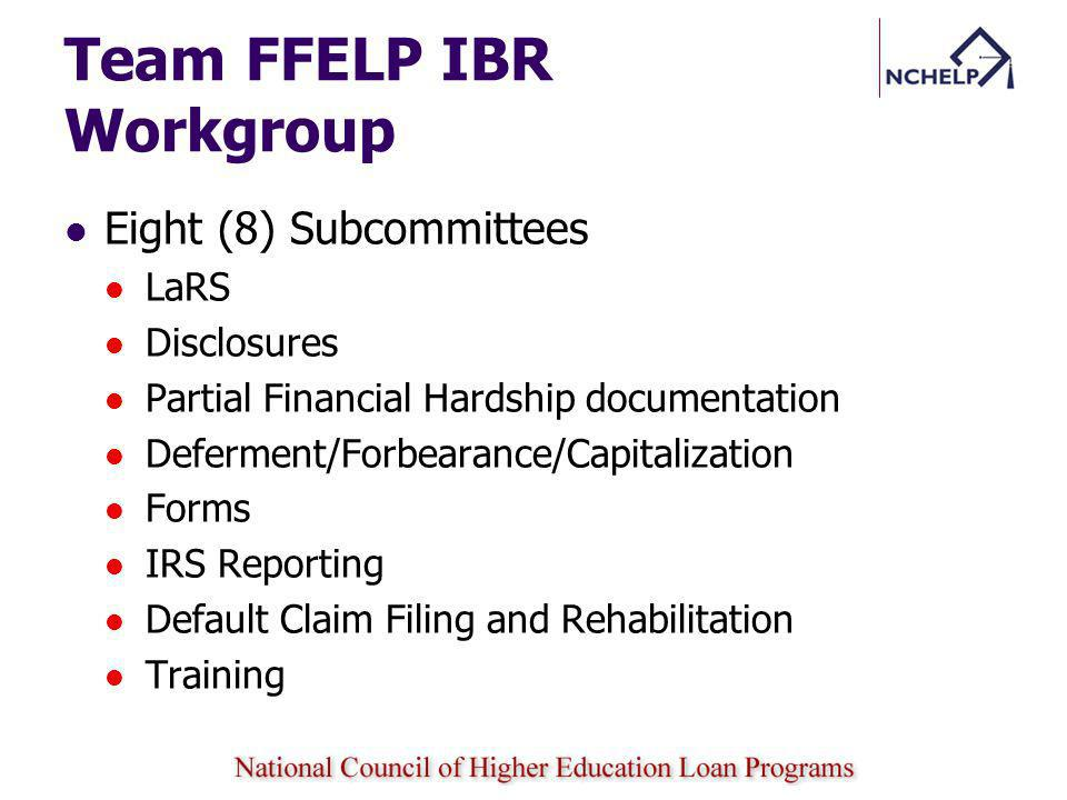 Team FFELP IBR Workgroup Eight (8) Subcommittees LaRS Disclosures Partial Financial Hardship documentation Deferment/Forbearance/Capitalization Forms IRS Reporting Default Claim Filing and Rehabilitation Training