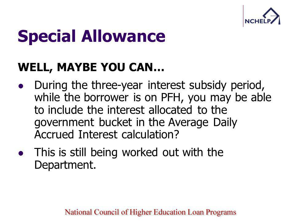 Special Allowance WELL, MAYBE YOU CAN… During the three-year interest subsidy period, while the borrower is on PFH, you may be able to include the interest allocated to the government bucket in the Average Daily Accrued Interest calculation.