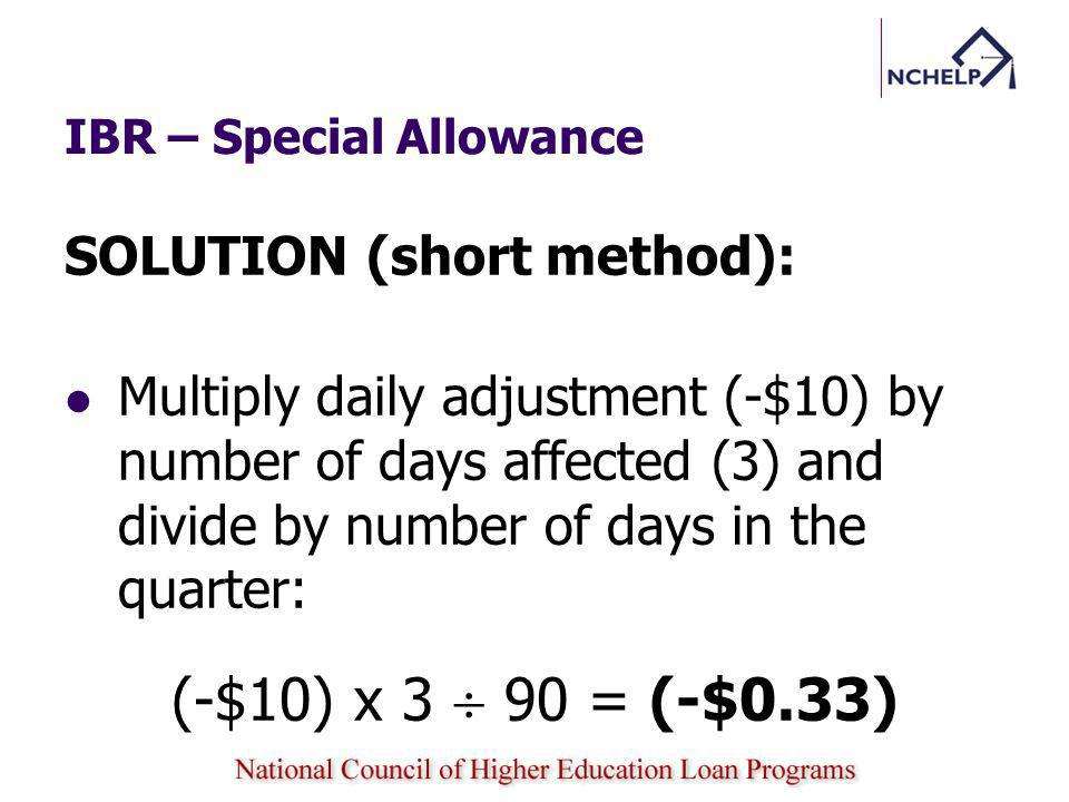 IBR – Special Allowance SOLUTION (short method): Multiply daily adjustment (-$10) by number of days affected (3) and divide by number of days in the quarter: (-$10) x 3 90 = (-$0.33)