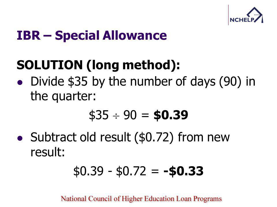 IBR – Special Allowance SOLUTION (long method): Divide $35 by the number of days (90) in the quarter: $35 90 = $0.39 Subtract old result ($0.72) from new result: $0.39 - $0.72 = -$0.33