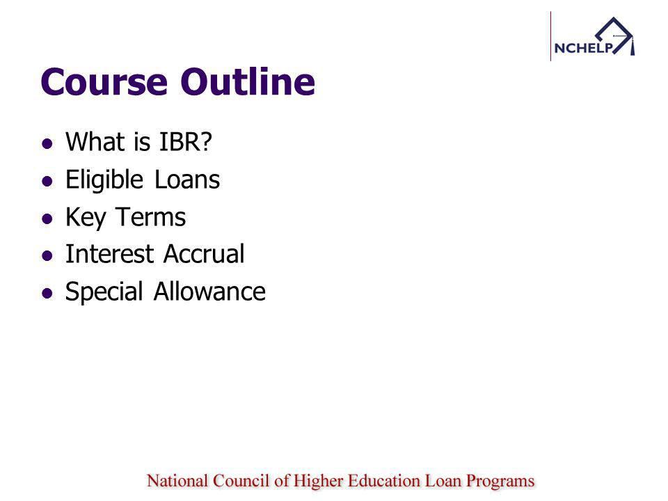 Course Outline What is IBR? Eligible Loans Key Terms Interest Accrual Special Allowance
