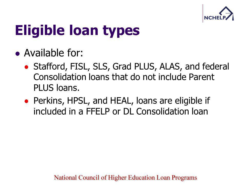 Eligible loan types Available for: Stafford, FISL, SLS, Grad PLUS, ALAS, and federal Consolidation loans that do not include Parent PLUS loans.