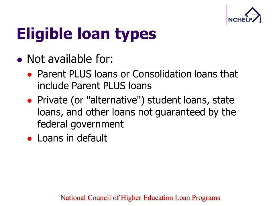 Eligible loan types Not available for: Parent PLUS loans or Consolidation loans that include Parent PLUS loans Private (or alternative ) student loans, state loans, and other loans not guaranteed by the federal government Loans in default