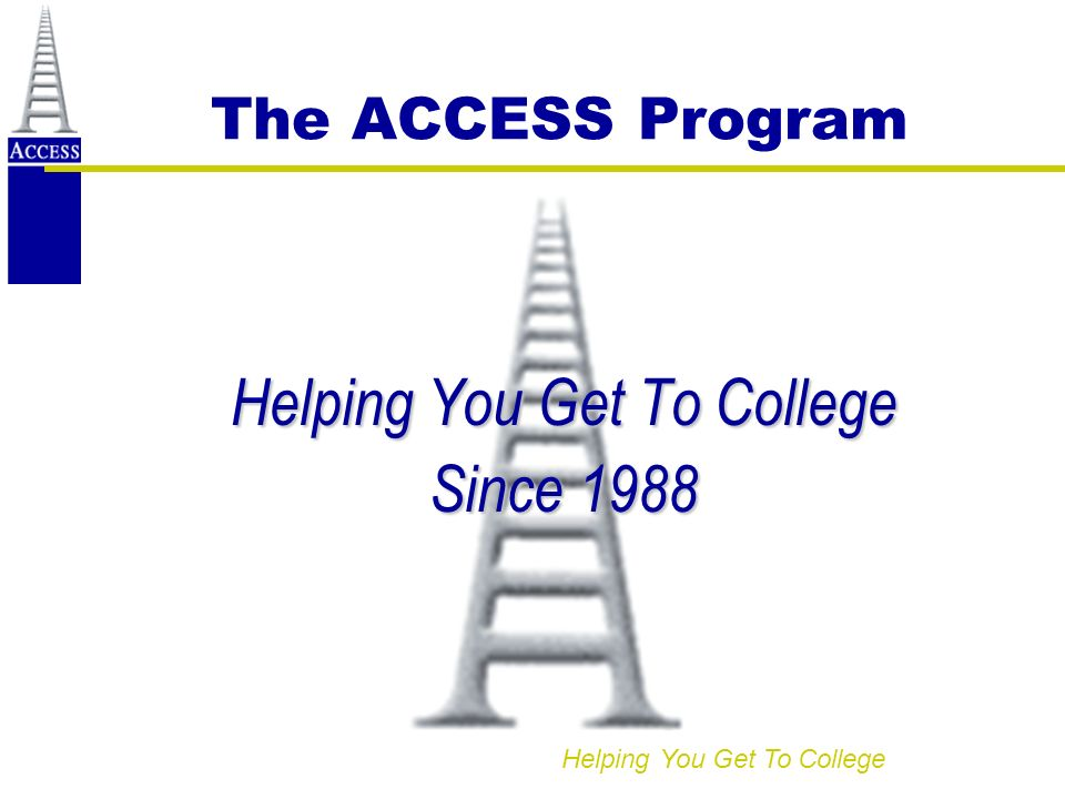 Helping You Get To College The ACCESS Program Helping You Get To College Since 1988