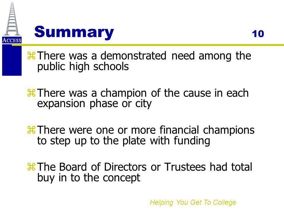 Helping You Get To College Summary 10 zThere was a demonstrated need among the public high schools zThere was a champion of the cause in each expansion phase or city zThere were one or more financial champions to step up to the plate with funding zThe Board of Directors or Trustees had total buy in to the concept
