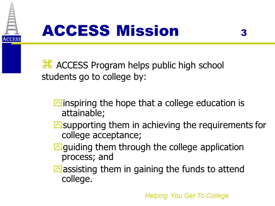 Helping You Get To College ACCESS Mission 3 yinspiring the hope that a college education is attainable; ysupporting them in achieving the requirements for college acceptance; yguiding them through the college application process; and yassisting them in gaining the funds to attend college.