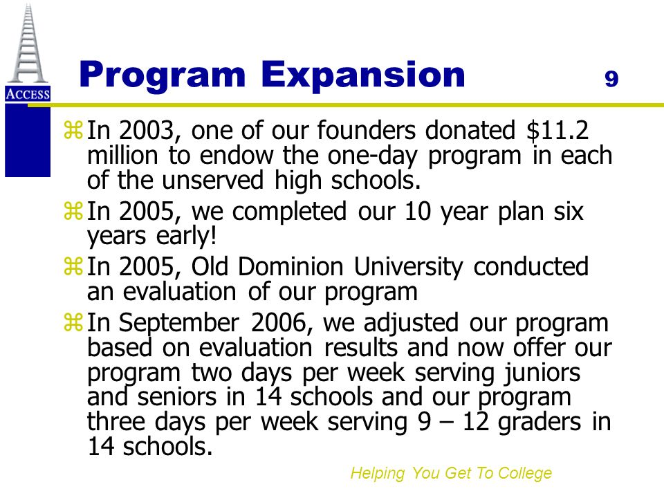 Helping You Get To College Program Expansion 9 zIn 2003, one of our founders donated $11.2 million to endow the one-day program in each of the unserved high schools.