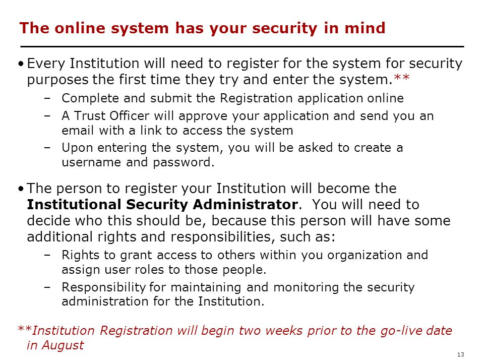 13 The online system has your security in mind Every Institution will need to register for the system for security purposes the first time they try an