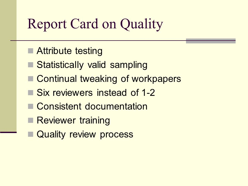 Report Card on Quality Attribute testing Statistically valid sampling Continual tweaking of workpapers Six reviewers instead of 1-2 Consistent documentation Reviewer training Quality review process