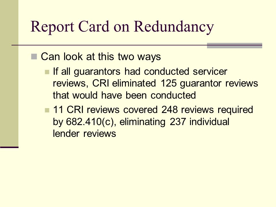 Report Card on Redundancy Can look at this two ways If all guarantors had conducted servicer reviews, CRI eliminated 125 guarantor reviews that would