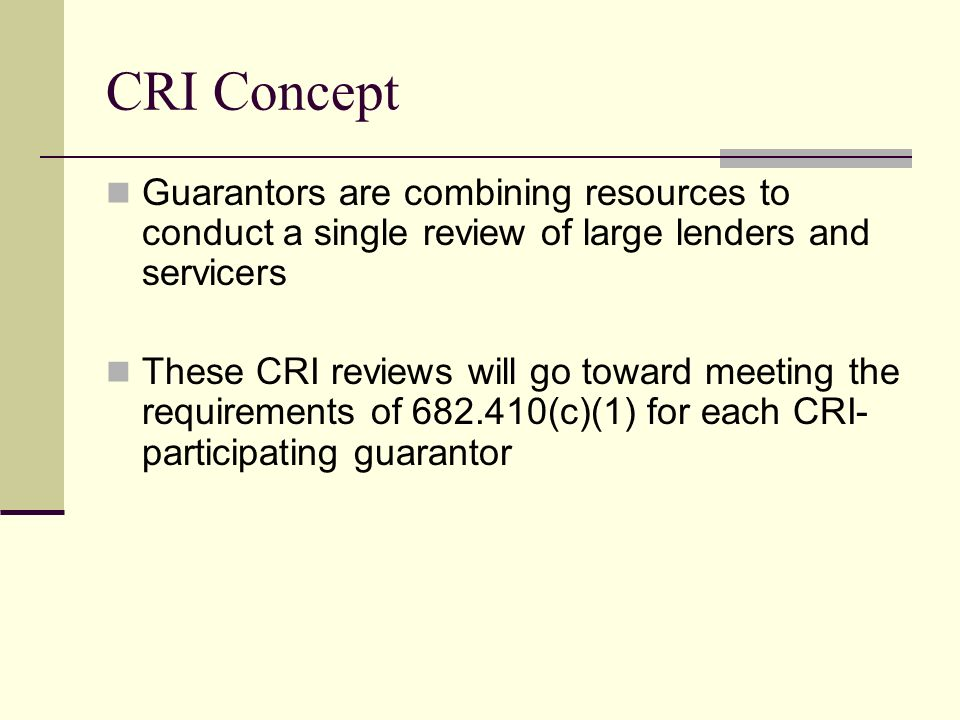 CRI Concept Guarantors are combining resources to conduct a single review of large lenders and servicers These CRI reviews will go toward meeting the requirements of 682.410(c)(1) for each CRI- participating guarantor