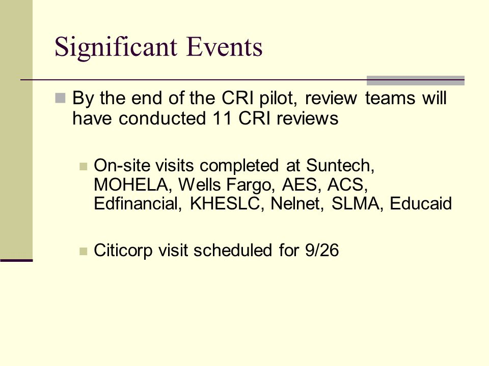 Significant Events By the end of the CRI pilot, review teams will have conducted 11 CRI reviews On-site visits completed at Suntech, MOHELA, Wells Fargo, AES, ACS, Edfinancial, KHESLC, Nelnet, SLMA, Educaid Citicorp visit scheduled for 9/26