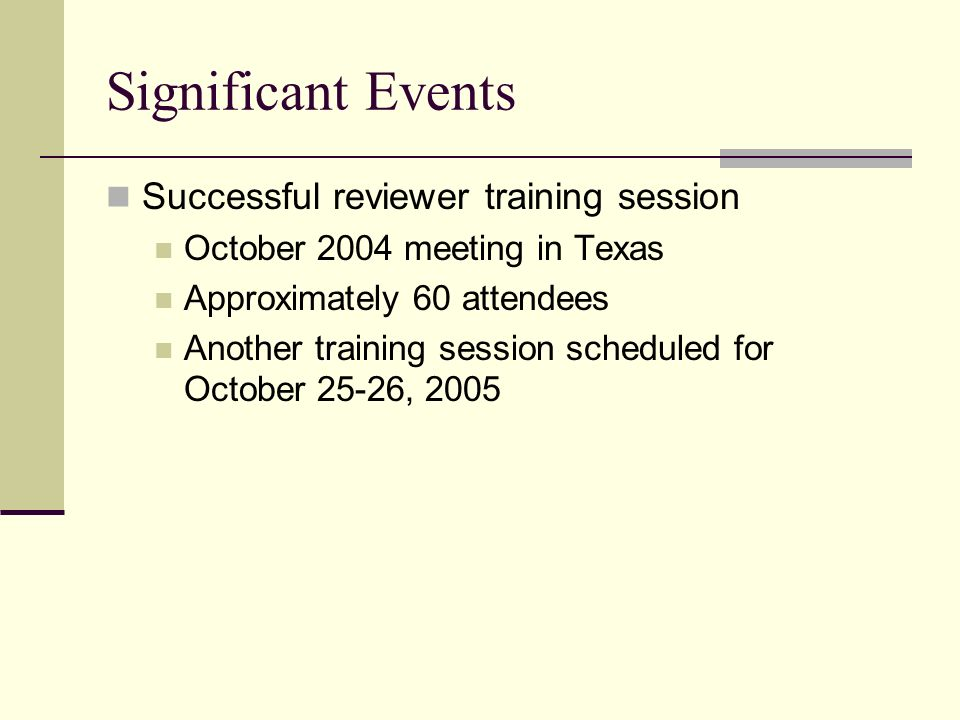 Significant Events Successful reviewer training session October 2004 meeting in Texas Approximately 60 attendees Another training session scheduled fo
