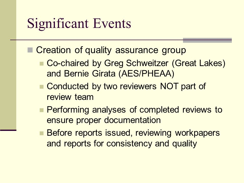 Significant Events Creation of quality assurance group Co-chaired by Greg Schweitzer (Great Lakes) and Bernie Girata (AES/PHEAA) Conducted by two reviewers NOT part of review team Performing analyses of completed reviews to ensure proper documentation Before reports issued, reviewing workpapers and reports for consistency and quality