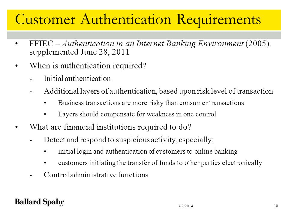 3/2/2014 10 Customer Authentication Requirements FFIEC – Authentication in an Internet Banking Environment (2005), supplemented June 28, 2011 When is authentication required.