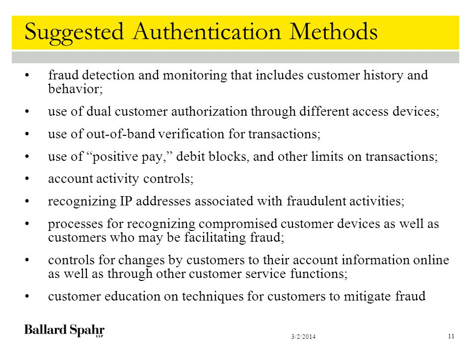 3/2/2014 11 Suggested Authentication Methods fraud detection and monitoring that includes customer history and behavior; use of dual customer authorization through different access devices; use of out-of-band verification for transactions; use of positive pay, debit blocks, and other limits on transactions; account activity controls; recognizing IP addresses associated with fraudulent activities; processes for recognizing compromised customer devices as well as customers who may be facilitating fraud; controls for changes by customers to their account information online as well as through other customer service functions; customer education on techniques for customers to mitigate fraud