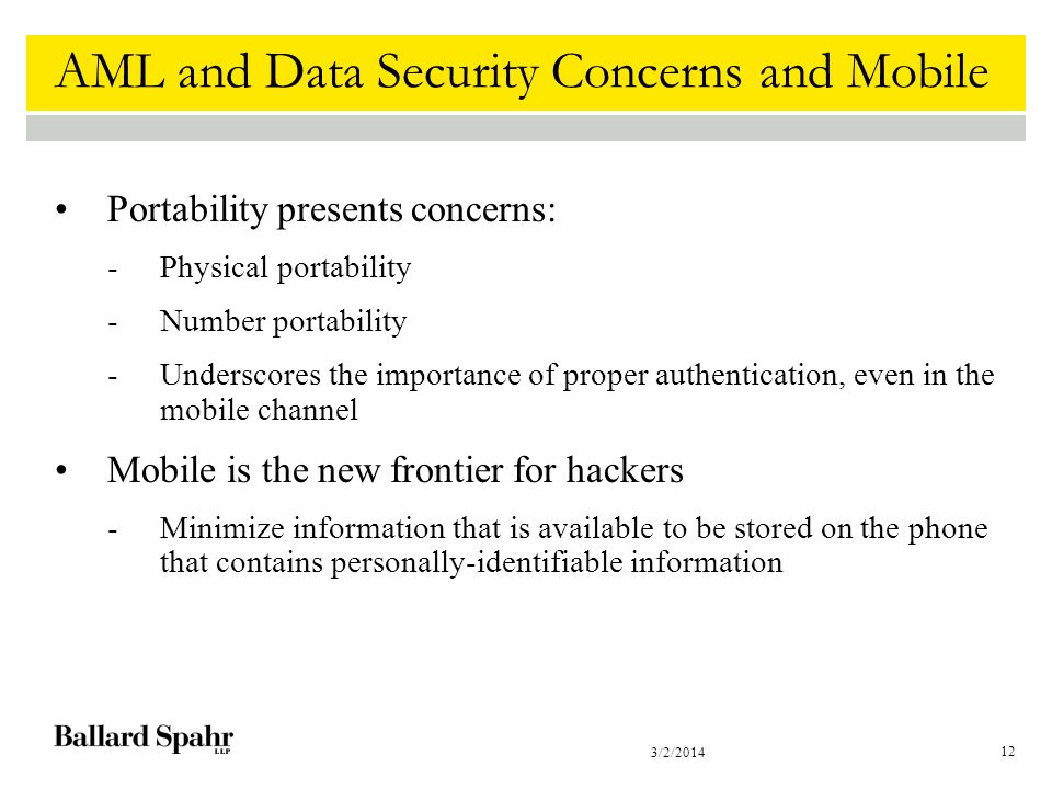 3/2/2014 12 AML and Data Security Concerns and Mobile Portability presents concerns: -Physical portability -Number portability -Underscores the importance of proper authentication, even in the mobile channel Mobile is the new frontier for hackers -Minimize information that is available to be stored on the phone that contains personally-identifiable information