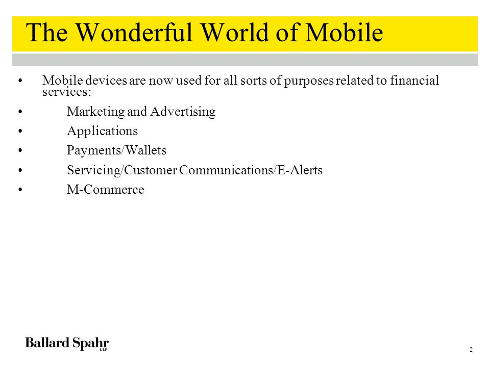 2 The Wonderful World of Mobile Mobile devices are now used for all sorts of purposes related to financial services: Marketing and Advertising Applications Payments/Wallets Servicing/Customer Communications/E-Alerts M-Commerce