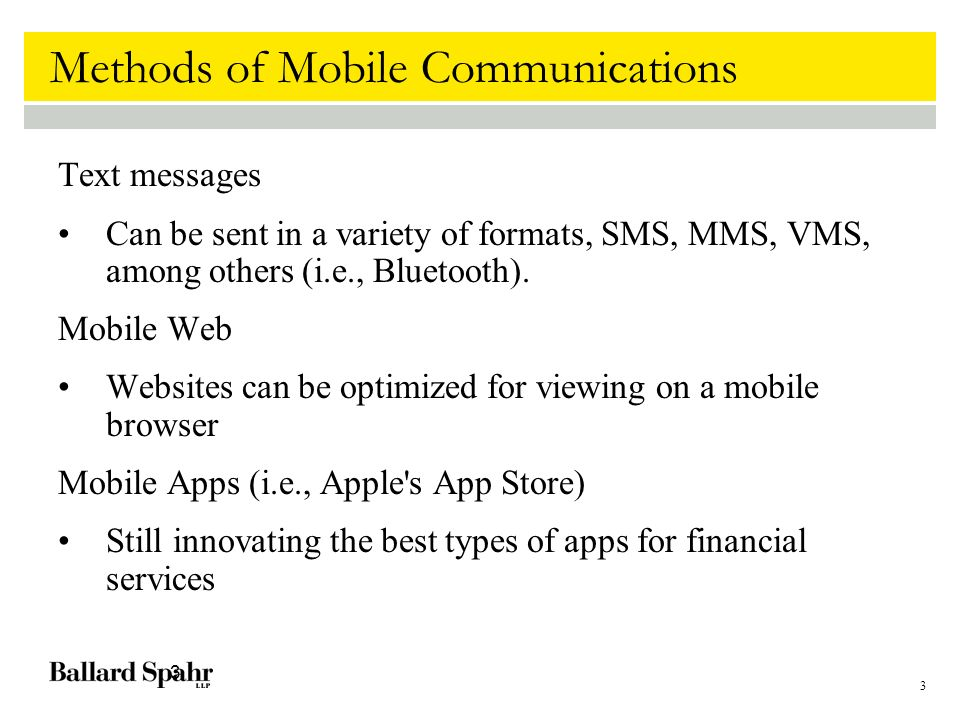 3 3 Methods of Mobile Communications Text messages Can be sent in a variety of formats, SMS, MMS, VMS, among others (i.e., Bluetooth).