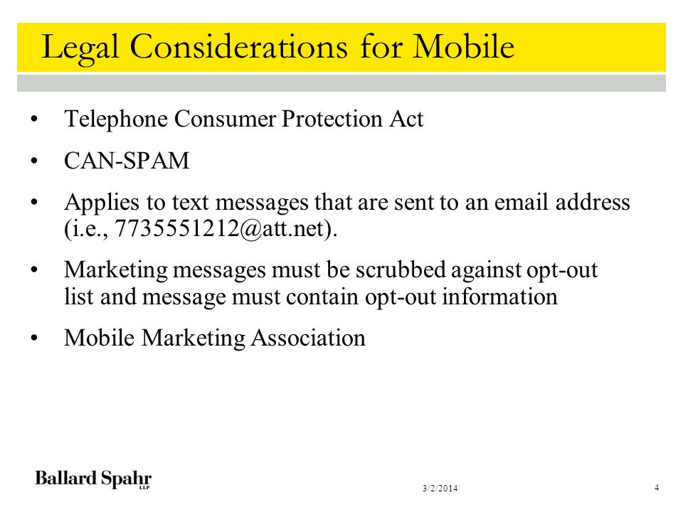 3/2/2014 4 Legal Considerations for Mobile Telephone Consumer Protection Act CAN-SPAM Applies to text messages that are sent to an email address (i.e., 7735551212@att.net).