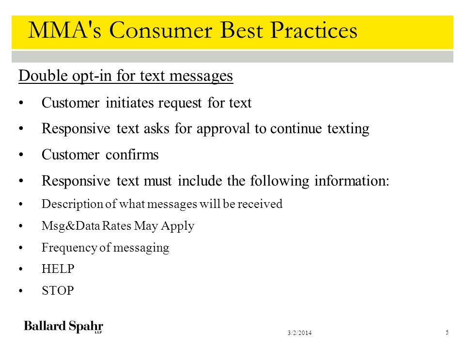 3/2/2014 5 MMA s Consumer Best Practices Double opt-in for text messages Customer initiates request for text Responsive text asks for approval to continue texting Customer confirms Responsive text must include the following information: Description of what messages will be received Msg&Data Rates May Apply Frequency of messaging HELP STOP