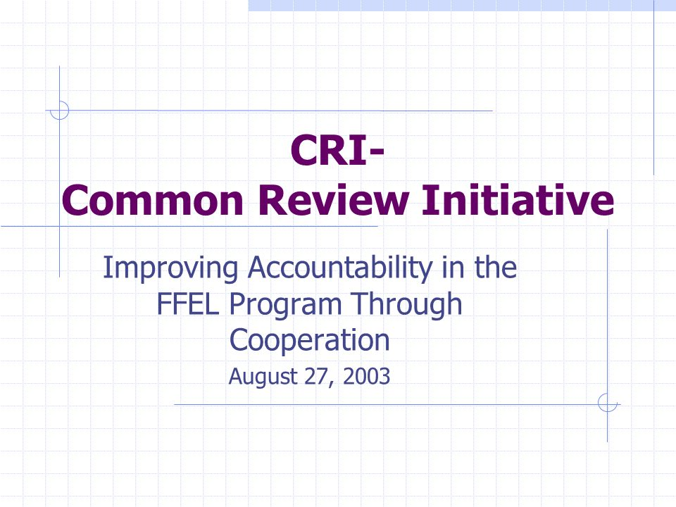 CRI- Common Review Initiative Improving Accountability in the FFEL Program Through Cooperation August 27, 2003