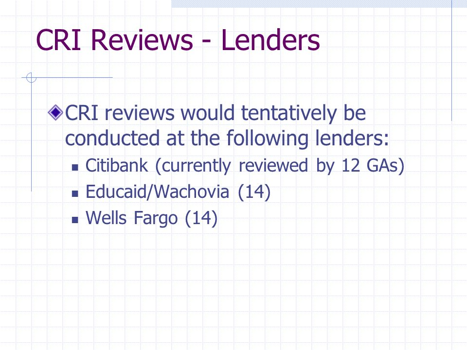 CRI Reviews - Lenders CRI reviews would tentatively be conducted at the following lenders: Citibank (currently reviewed by 12 GAs) Educaid/Wachovia (14) Wells Fargo (14)