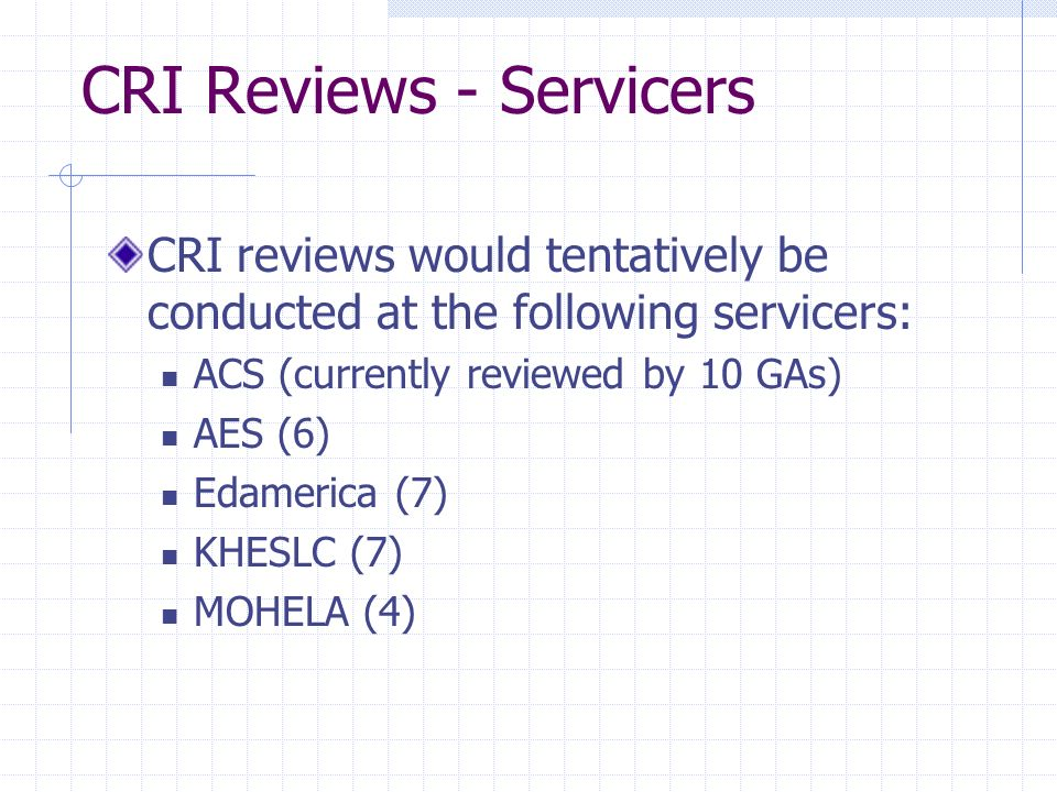 CRI Reviews - Servicers CRI reviews would tentatively be conducted at the following servicers: ACS (currently reviewed by 10 GAs) AES (6) Edamerica (7) KHESLC (7) MOHELA (4)
