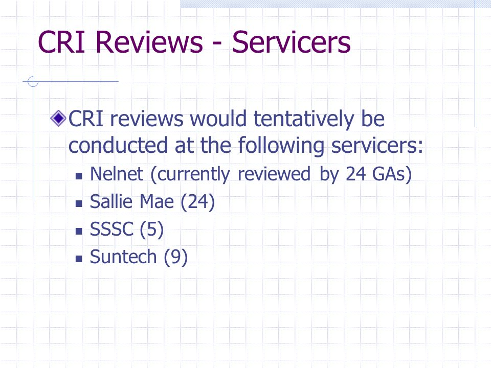 CRI Reviews - Servicers CRI reviews would tentatively be conducted at the following servicers: Nelnet (currently reviewed by 24 GAs) Sallie Mae (24) SSSC (5) Suntech (9)