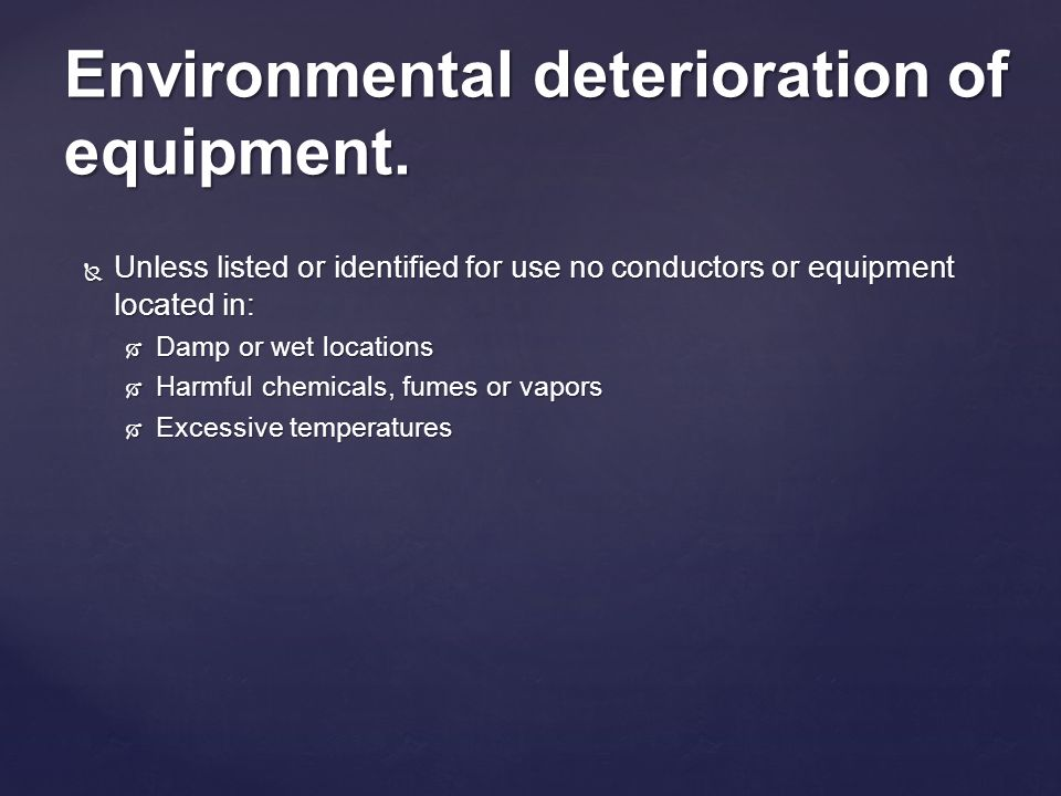 Unless listed or identified for use no conductors or equipment located in: Unless listed or identified for use no conductors or equipment located in: Damp or wet locations Damp or wet locations Harmful chemicals, fumes or vapors Harmful chemicals, fumes or vapors Excessive temperatures Excessive temperatures Environmental deterioration of equipment.