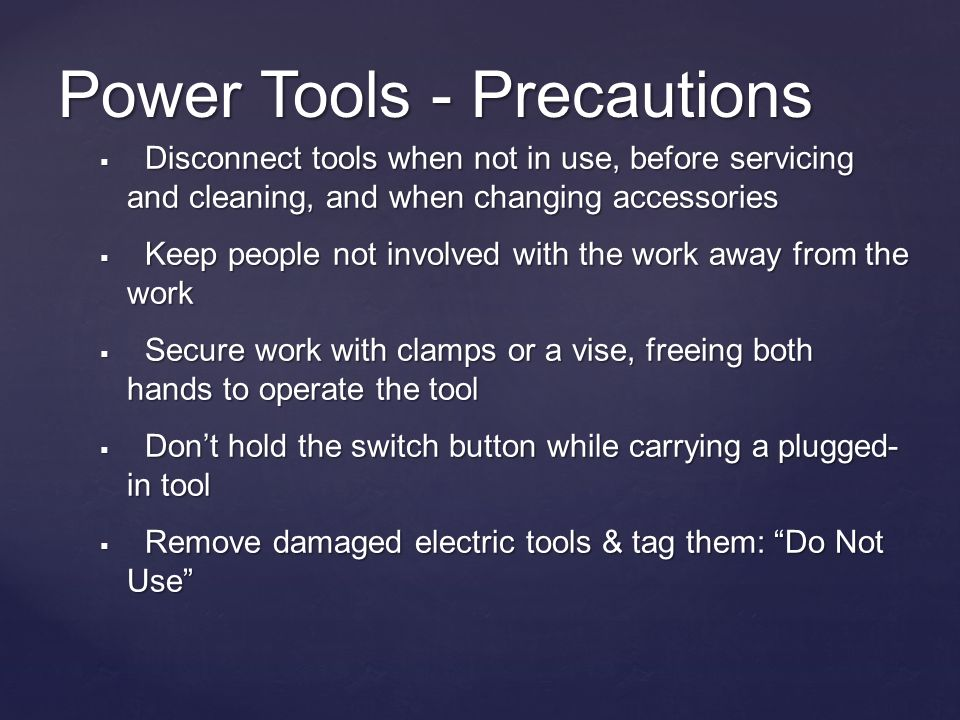 Power Tools - Precautions Disconnect tools when not in use, before servicing and cleaning, and when changing accessories Disconnect tools when not in use, before servicing and cleaning, and when changing accessories Keep people not involved with the work away from the work Keep people not involved with the work away from the work Secure work with clamps or a vise, freeing both hands to operate the tool Secure work with clamps or a vise, freeing both hands to operate the tool Dont hold the switch button while carrying a plugged- in tool Dont hold the switch button while carrying a plugged- in tool Remove damaged electric tools & tag them: Do Not Use Remove damaged electric tools & tag them: Do Not Use