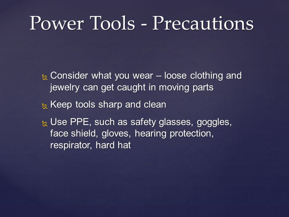 Consider what you wear – loose clothing and jewelry can get caught in moving parts Consider what you wear – loose clothing and jewelry can get caught in moving parts Keep tools sharp and clean Keep tools sharp and clean Use PPE, such as safety glasses, goggles, face shield, gloves, hearing protection, respirator, hard hat Use PPE, such as safety glasses, goggles, face shield, gloves, hearing protection, respirator, hard hat Power Tools - Precautions