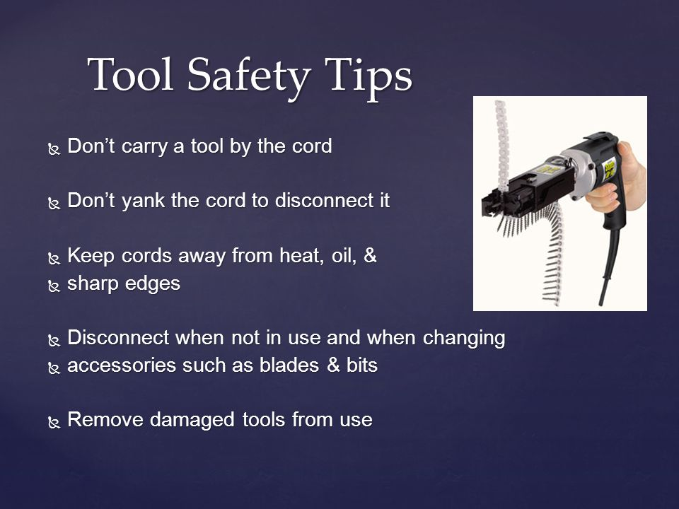 Tool Safety Tips Dont carry a tool by the cord Dont carry a tool by the cord Dont yank the cord to disconnect it Dont yank the cord to disconnect it K