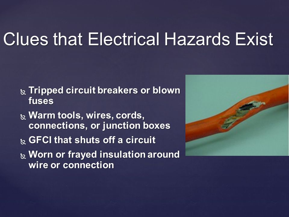 Clues that Electrical Hazards Exist Tripped circuit breakers or blown fuses Tripped circuit breakers or blown fuses Warm tools, wires, cords, connections, or junction boxes Warm tools, wires, cords, connections, or junction boxes GFCI that shuts off a circuit GFCI that shuts off a circuit Worn or frayed insulation around wire or connection Worn or frayed insulation around wire or connection