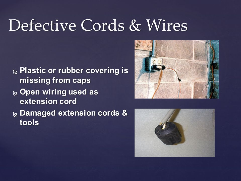 Defective Cords & Wires Plastic or rubber covering is missing from caps Plastic or rubber covering is missing from caps Open wiring used as extension cord Open wiring used as extension cord Damaged extension cords & tools Damaged extension cords & tools