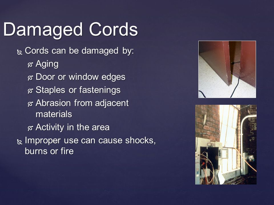 Damaged Cords Cords can be damaged by: Cords can be damaged by: Aging Aging Door or window edges Door or window edges Staples or fastenings Staples or fastenings Abrasion from adjacent materials Abrasion from adjacent materials Activity in the area Activity in the area Improper use can cause shocks, burns or fire Improper use can cause shocks, burns or fire