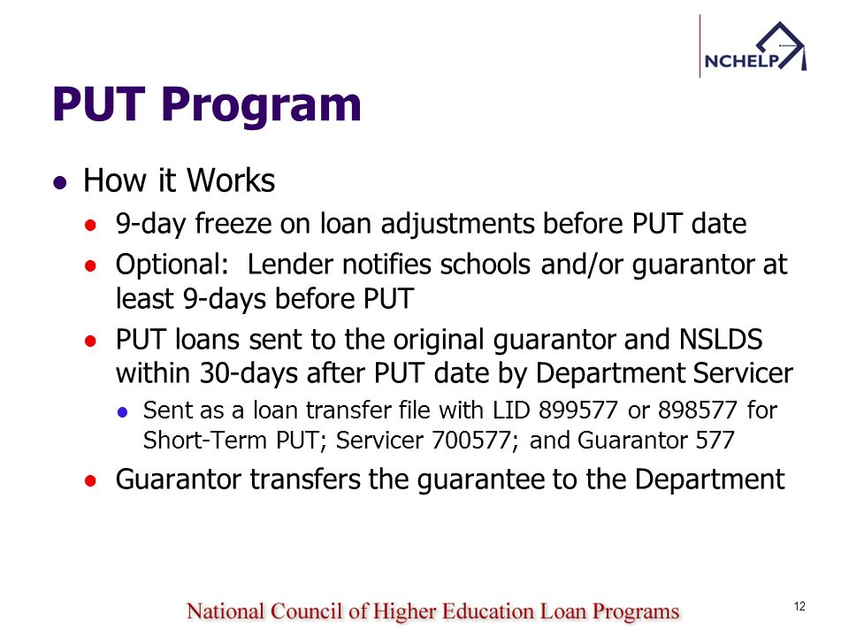 PUT Program How it Works 9-day freeze on loan adjustments before PUT date Optional: Lender notifies schools and/or guarantor at least 9-days before PUT PUT loans sent to the original guarantor and NSLDS within 30-days after PUT date by Department Servicer Sent as a loan transfer file with LID 899577 or 898577 for Short-Term PUT; Servicer 700577; and Guarantor 577 Guarantor transfers the guarantee to the Department 12