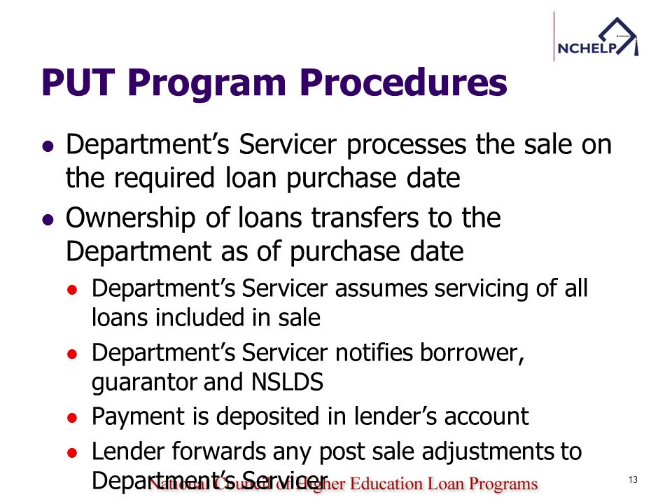 PUT Program Procedures Departments Servicer processes the sale on the required loan purchase date Ownership of loans transfers to the Department as of purchase date Departments Servicer assumes servicing of all loans included in sale Departments Servicer notifies borrower, guarantor and NSLDS Payment is deposited in lenders account Lender forwards any post sale adjustments to Departments Servicer 13