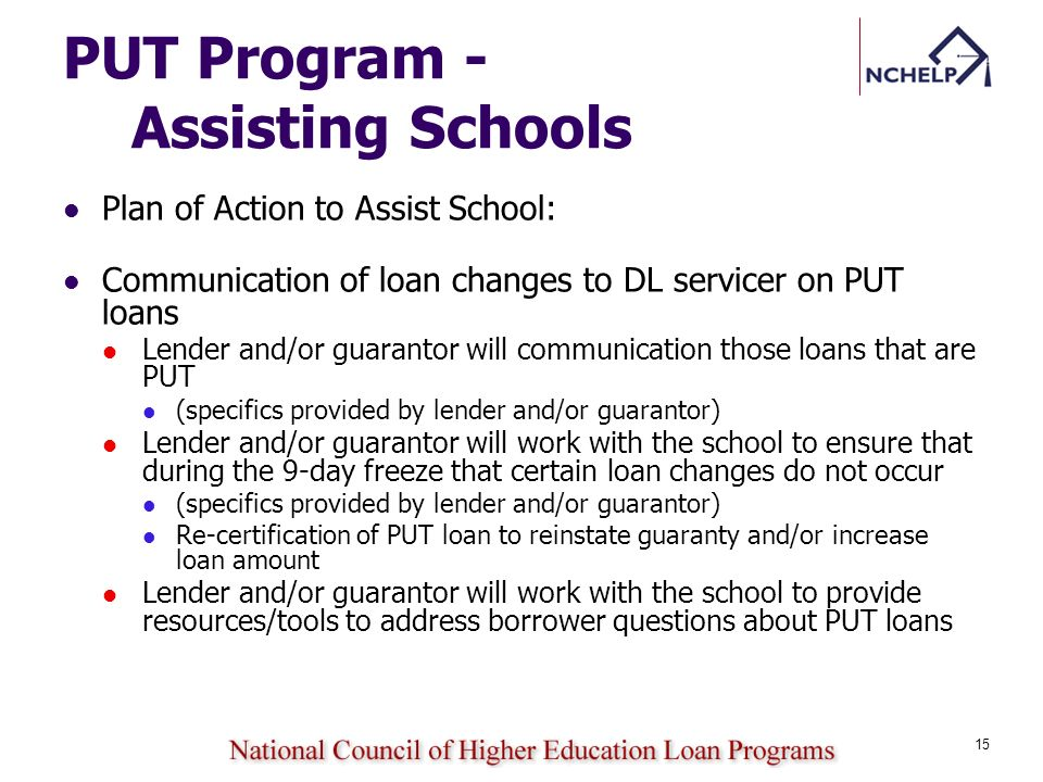 PUT Program - Assisting Schools Plan of Action to Assist School: Communication of loan changes to DL servicer on PUT loans Lender and/or guarantor will communication those loans that are PUT (specifics provided by lender and/or guarantor) Lender and/or guarantor will work with the school to ensure that during the 9-day freeze that certain loan changes do not occur (specifics provided by lender and/or guarantor) Re-certification of PUT loan to reinstate guaranty and/or increase loan amount Lender and/or guarantor will work with the school to provide resources/tools to address borrower questions about PUT loans 15